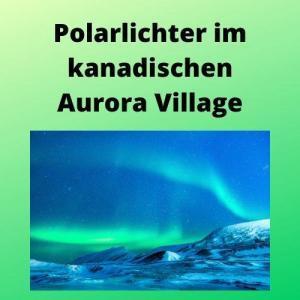 Polarlichter im kanadischen Aurora Village